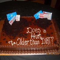 Older Than Dirt! The man this was for is ALWAYS cracking jokes and giving someone a hard time so his wife ordered humor cakes for him (this is one of two...